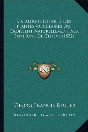 Catalogue Detaille Des Plantes Vasculaires Qui Croissent Naturellement Aux Environs de Geneve (1832)