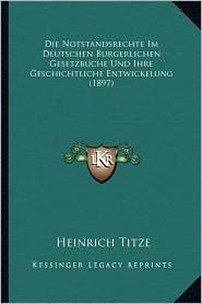 Die Notstandsrechte Im Deutschen Burgerlichen Gesetzbuche Und Ihre Geschichtliche Entwickelung (1897) - Heinrich Titze