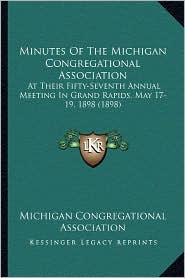 Minutes of the Michigan Congregational Association: At Their Fifty-Seventh Annual Meeting in Grand Rapids, May 17-19, 1898 (1898) - Michigan Congregational Association