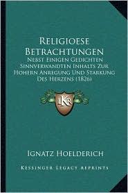 Religioese Betrachtungen: Nebst Einigen Gedichten Sinnverwandten Inhalts Zur Hohern Anregung Und Starkung Des Herzens (1826)
