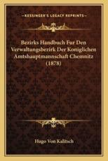 Bezirks Handbuch Fur Den Verwaltungsbezirk Der Koniglichen Amtshauptmannschaft Chemnitz (1878) - Hugo Von Kalitsch (editor)