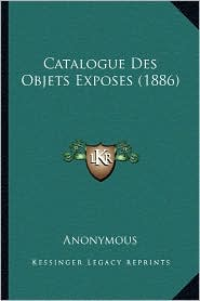 Catalogue Des Objets Exposes (1886) - Anonymous