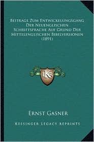 Beitrage Zum Entwickelungsgang Der Neuenglischen Schriftsprache Auf Grund Der Mittelenglischen Bibelversionen (1891)