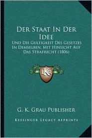 Der Staat In Der Idee: Und Die Gultigkeit Des Gesetzes In Demselben, Mit Hinsicht Auf Das Strafrecht (1806) - G. K. G. K. Grau Publisher