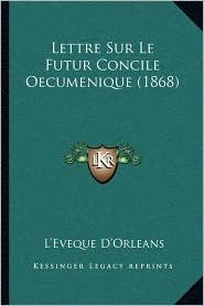 Lettre Sur Le Futur Concile Oecumenique (1868) - L'Eveque D'Orleans