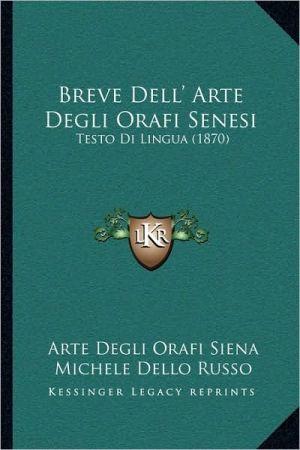 Breve Dell' Arte Degli Orafi Senesi: Testo Di Lingua (1870)