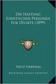 Die Haftung Juristischer Personen Fur Delikte (1899) - Fritz Hartwig