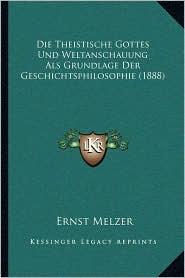 Die Theistische Gottes Und Weltanschauung ALS Grundlage Der Geschichtsphilosophie (1888)