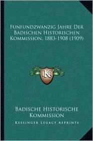 Funfundzwanzig Jahre Der Badischen Historischen Kommission, 1883-1908 (1909) - Badische Historische Badische Historische Kommission