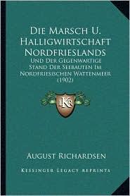 Die Marsch U. Halligwirtschaft Nordfrieslands: Und Der Gegenwartige Stand Der Seebauten Im Nordfriesischen Wattenmeer (1902)