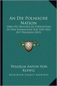 An Die Polnische Nation: Uber Die Preussische Verwaltung In Dem Ehemaligen Sud Und Neu Ost Preussen (1812) - Wilhelm Anton Von Klewiz