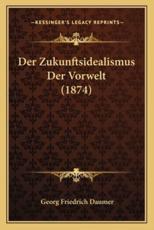 Der Zukunftsidealismus Der Vorwelt (1874) - Georg Friedrich Daumer