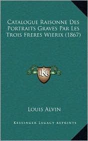 Catalogue Raisonne Des Portraits Graves Par Les Trois Freres Wierix (1867) - Louis Alvin