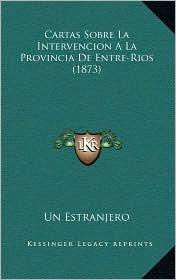 Cartas Sobre La Intervencion a la Provincia de Entre-Rios (1873)