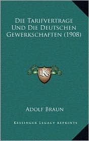 Die Tarifvertrage Und Die Deutschen Gewerkschaften (1908) - Adolf Braun