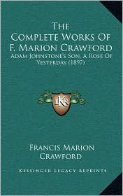 The Complete Works Of F. Marion Crawford: Adam Johnstone's Son, A Rose Of Yesterday (1897) - Francis Marion Crawford