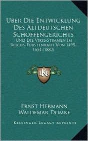 Uber Die Entwicklung Des Altdeutschen Schoffengerichts: Und Die Viril-Stimmen Im Reichs-Furstenrath Von 1495-1654 (1882) - Ernst Hermann, Waldemar Domke, Carl Stammier