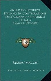 Annuario Istorico Italiano in Continuazione Dell'almanacco Istorico D'Italia: Anno XII, 1879 (1878) - Mauro Macchi