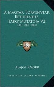 A Magyar Torvenytar Beturendes Targymutatoja V2: 1881-1885 (1886) - Alajos Knorr