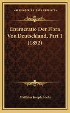 Enumeratio Der Flora Von Deutschland, Part 1 (1852) - Matthias Joseph Loehr