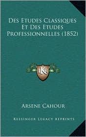 Des Etudes Classiques Et Des Etudes Professionnelles (1852) - Arsene Cahour