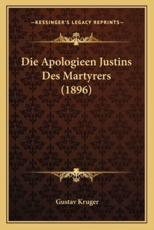 Die Apologieen Justins Des Martyrers (1896) - Gustave A Kruger