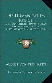 Die Humanitat Im Kreige: Die Kodifizierten Humanitaren Vereinbarungen Der Kulturstaaten Im Kriege (1905) - August Von Reinhardt
