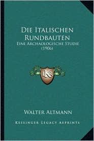 Die Italischen Rundbauten: Eine Archaologische Studie (1906) - Walter Altmann