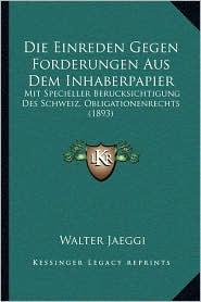 Die Einreden Gegen Forderungen Aus Dem Inhaberpapier: Mit Specieller Berucksichtigung Des Schweiz. Obligationenrechts (1893) - Walter Jaeggi