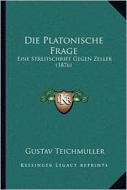 Die Platonische Frage: Eine Streitschrift Gegen Zeller (1876) - Gustav Teichmuller
