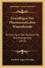 Grundlagen Der Pharmaceutischen Waarenkunde - Friedrich August Fluckiger