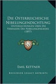 Die Osterreichische Nibelungendichtung: Untersuchungen Uber Die Verfasser Des Nibelungenliedes (1897) - Emil Kettner