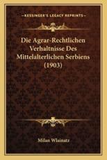 Die Agrar-Rechtlichen Verhaltnisse Des Mittelalterlichen Serbiens (1903)