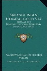 Abhandlungen Herausgegeben V15: Beitrage Zur Nordwestdutschen Volks Und Landeskunde (1901) - Naturwissenschaftlicher Verein (Editor)