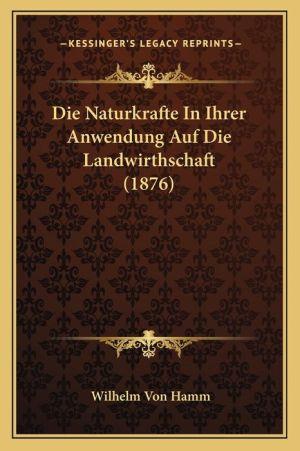 Die Naturkrafte In Ihrer Anwendung Auf Die Landwirthschaft (1876)