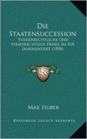 Die Staatensuccession: Volkerrechtliche Und Staatsrechtlice Praxis Im XIX Jahrhundert (1898) - Max Huber