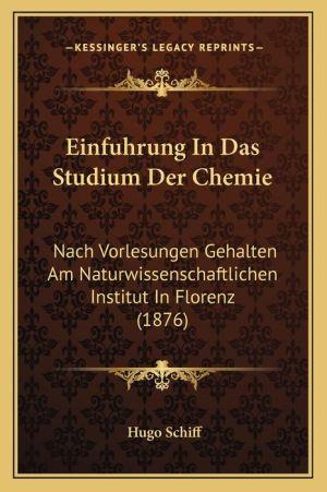 Einfuhrung In Das Studium Der Chemie: Nach Vorlesungen Gehalten Am Naturwissenschaftlichen Institut In Florenz (1876) - Hugo Schiff