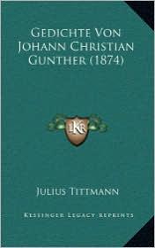 Gedichte Von Johann Christian Gunther (1874) - Julius Tittmann (Editor)