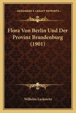 Flora Von Berlin Und Der Provinz Brandenburg (1901) - Wilhelm Lackowitz (editor)