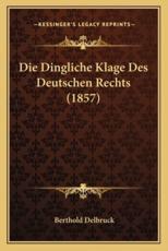 Die Dingliche Klage Des Deutschen Rechts (1857) - Berthold Delbruck