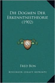 Die Dogmen Der Erkenntnistheorie (1902) - Fred Bon