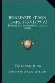 Bonaparte Et Son Temps, 1769-1799 V3: D'Apres Les Documents Inedits (1885) - Theodore Iung