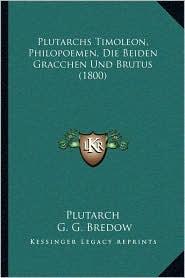 Plutarchs Timoleon, Philopoemen, Die Beiden Gracchen Und Brutus (1800) - Plutarch, G.G. Bredow (Editor)