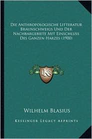 Die Anthropologische Litteratur Braunschweigs Und Der Nachbargebiete Mit Einschluss Des Ganzen Harzes (1900) - Wilhelm Blasius