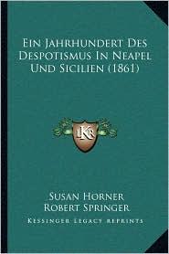 Ein Jahrhundert Des Despotismus in Neapel Und Sicilien (1861) - Susan Horner, Robert Springer