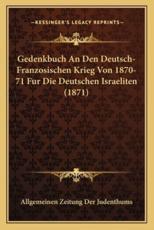 Gedenkbuch an Den Deutsch-Franzosischen Krieg Von 1870-71 Fur Die Deutschen Israeliten (1871) - Allgemeinen Zeitung Der Judenthums (editor)