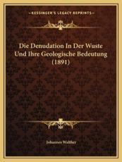 Die Denudation in Der Wuste Und Ihre Geologische Bedeutung (1891) - Johannes Walther
