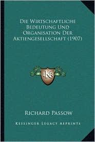 Die Wirtschaftliche Bedeutung Und Organisation Der Aktiengesellschaft (1907) - Richard Passow