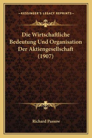 Die Wirtschaftliche Bedeutung Und Organisation Der Aktiengesellschaft (1907)
