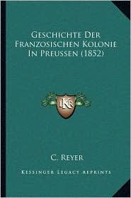 Geschichte Der Franzosischen Kolonie in Preussen (1852) - C. Reyer